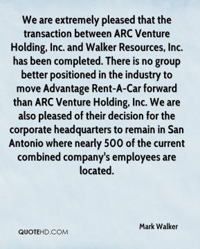 We are extremely pleased that the transaction between ARC Venture Holding, Inc. and Walker Resources, Inc. has been completed. There is no group better positioned in the industry to move Advantage Rent-A-Car forward than ARC Venture Holding, Inc. We are also pleased of their decision for the corporate headquarters to remain in San Antonio where nearly 500 of the current combined company's employees are located.