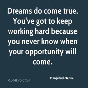 Marquand Manuel  - Dreams do come true. You've got to keep working hard because you never know when your opportunity will come.