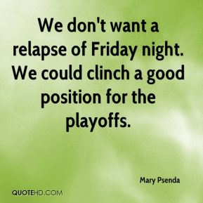 Mary Psenda  - We don't want a relapse of Friday night. We could clinch a good position for the playoffs.