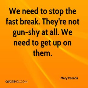 Mary Psenda  - We need to stop the fast break. They're not gun-shy at all. We need to get up on them.