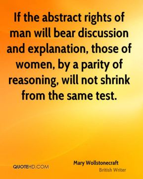 Mary Wollstonecraft - If the abstract rights of man will bear discussion and explanation, those of women, by a parity of reasoning, will not shrink from the same test.
