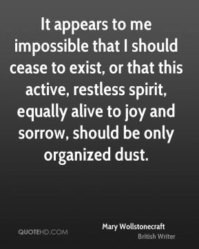 It appears to me impossible that I should cease to exist, or that this active, restless spirit, equally alive to joy and sorrow, should be only organized dust.
