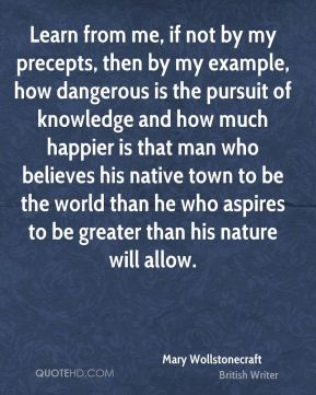 Learn from me, if not by my precepts, then by my example, how dangerous is the pursuit of knowledge and how much happier is that man who believes his native town to be the world than he who aspires to be greater than his nature will allow.