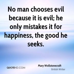 Mary Wollstonecraft - No man chooses evil because it is evil; he only mistakes it for happiness, the good he seeks.