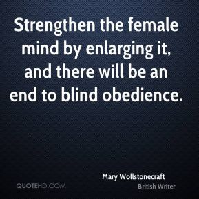 Mary Wollstonecraft - Strengthen the female mind by enlarging it, and there will be an end to blind obedience.