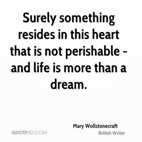 Mary Wollstonecraft - Surely something resides in this heart that is not perishable - and life is more than a dream.