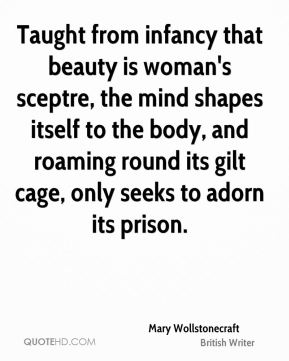 Mary Wollstonecraft - Taught from infancy that beauty is woman's sceptre, the mind shapes itself to the body, and roaming round its gilt cage, only seeks to adorn its prison.