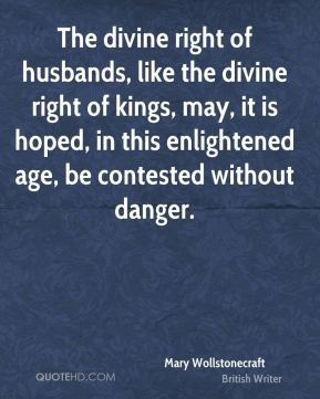 Mary Wollstonecraft - The divine right of husbands, like the divine right of kings, may, it is hoped, in this enlightened age, be contested without danger.