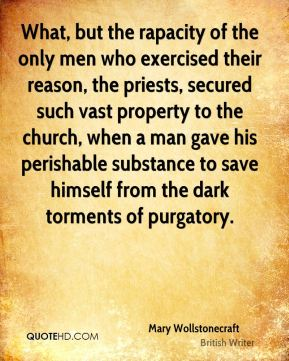 What, but the rapacity of the only men who exercised their reason, the priests, secured such vast property to the church, when a man gave his perishable substance to save himself from the dark torments of purgatory.