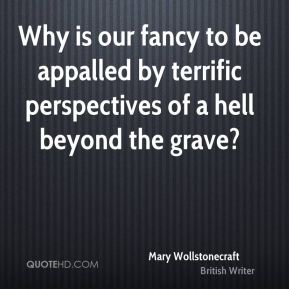 Why is our fancy to be appalled by terrific perspectives of a hell beyond the grave?