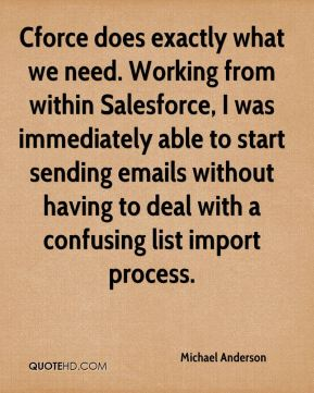 Michael Anderson  - Cforce does exactly what we need. Working from within Salesforce, I was immediately able to start sending emails without having to deal with a confusing list import process.
