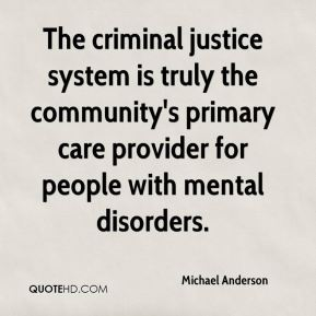 Michael Anderson  - The criminal justice system is truly the community's primary care provider for people with mental disorders.