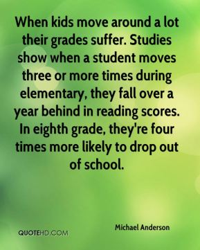 Michael Anderson  - When kids move around a lot their grades suffer. Studies show when a student moves three or more times during elementary, they fall over a year behind in reading scores. In eighth grade, they're four times more likely to drop out of school.
