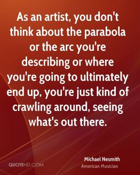 As an artist, you don't think about the parabola or the arc you're describing or where you're going to ultimately end up, you're just kind of crawling around, seeing what's out there.