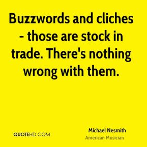 Buzzwords and cliches - those are stock in trade. There's nothing wrong with them.