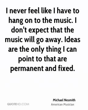 Michael Nesmith - I never feel like I have to hang on to the music. I don't expect that the music will go away. Ideas are the only thing I can point to that are permanent and fixed.