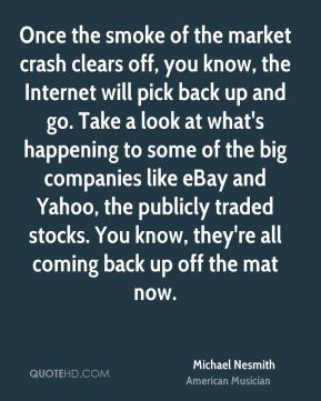 Michael Nesmith - Once the smoke of the market crash clears off, you know, the Internet will pick back up and go. Take a look at what's happening to some of the big companies like eBay and Yahoo, the publicly traded stocks. You know, they're all coming back up off the mat now.