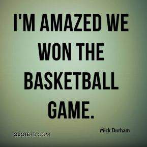 Mick Durham  - I'm amazed we won the basketball game.