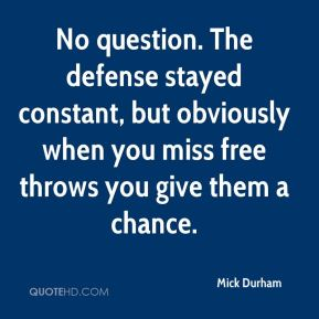 Mick Durham  - No question. The defense stayed constant, but obviously when you miss free throws you give them a chance.