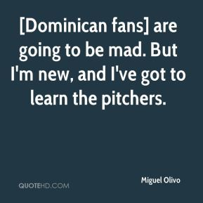 Miguel Olivo  - [Dominican fans] are going to be mad. But I'm new, and I've got to learn the pitchers.