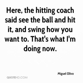 Here, the hitting coach said see the ball and hit it, and swing how you want to. That's what I'm doing now.