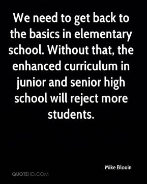 We need to get back to the basics in elementary school. Without that, the enhanced curriculum in junior and senior high school will reject more students.