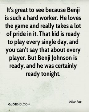 Mike Fox  - It's great to see because Benji is such a hard worker. He loves the game and really takes a lot of pride in it. That kid is ready to play every single day, and you can't say that about every player. But Benji Johnson is ready, and he was certainly ready tonight.