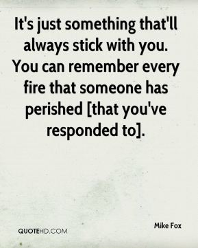 Mike Fox  - It's just something that'll always stick with you. You can remember every fire that someone has perished [that you've responded to].