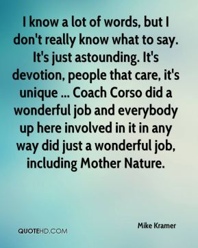 I know a lot of words, but I don't really know what to say. It's just astounding. It's devotion, people that care, it's unique ... Coach Corso did a wonderful job and everybody up here involved in it in any way did just a wonderful job, including Mother Nature.