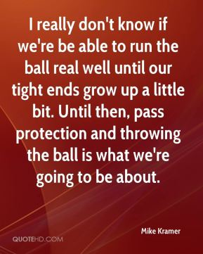 I really don't know if we're be able to run the ball real well until our tight ends grow up a little bit. Until then, pass protection and throwing the ball is what we're going to be about.
