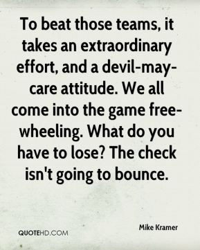 To beat those teams, it takes an extraordinary effort, and a devil-may-care attitude. We all come into the game free-wheeling. What do you have to lose? The check isn't going to bounce.