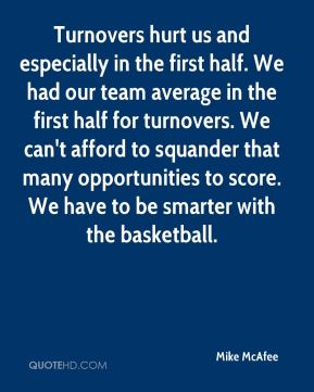 Mike McAfee  - Turnovers hurt us and especially in the first half. We had our team average in the first half for turnovers. We can't afford to squander that many opportunities to score. We have to be smarter with the basketball.