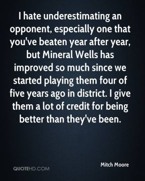 Mitch Moore  - I hate underestimating an opponent, especially one that you've beaten year after year, but Mineral Wells has improved so much since we started playing them four of five years ago in district. I give them a lot of credit for being better than they've been.