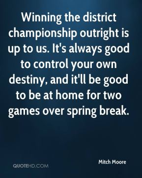 Mitch Moore  - Winning the district championship outright is up to us. It's always good to control your own destiny, and it'll be good to be at home for two games over spring break.