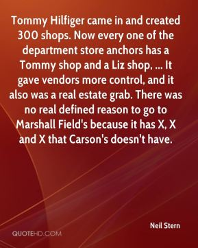 Tommy Hilfiger came in and created 300 shops. Now every one of the department store anchors has a Tommy shop and a Liz shop, ... It gave vendors more control, and it also was a real estate grab. There was no real defined reason to go to Marshall Field's because it has X, X and X that Carson's doesn't have.