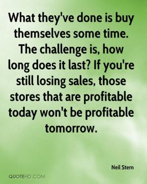 What they've done is buy themselves some time. The challenge is, how long does it last? If you're still losing sales, those stores that are profitable today won't be profitable tomorrow.