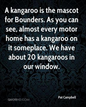 Pat Campbell  - A kangaroo is the mascot for Bounders. As you can see, almost every motor home has a kangaroo on it someplace. We have about 20 kangaroos in our window.