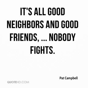 It's all good neighbors and good friends, ... Nobody fights.