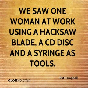 We saw one woman at work using a hacksaw blade, a CD disc and a syringe as tools.