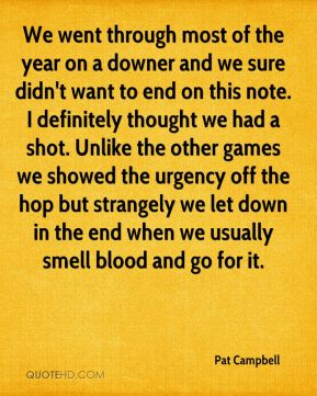 We went through most of the year on a downer and we sure didn't want to end on this note. I definitely thought we had a shot. Unlike the other games we showed the urgency off the hop but strangely we let down in the end when we usually smell blood and go for it.