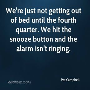 We're just not getting out of bed until the fourth quarter. We hit the snooze button and the alarm isn't ringing.