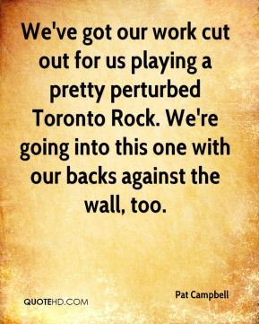 We've got our work cut out for us playing a pretty perturbed Toronto Rock. We're going into this one with our backs against the wall, too.