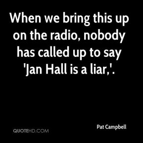 Pat Campbell  - When we bring this up on the radio, nobody has called up to say 'Jan Hall is a liar,'.