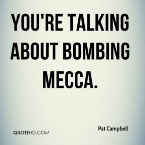 Pat Campbell  - You're talking about bombing Mecca.