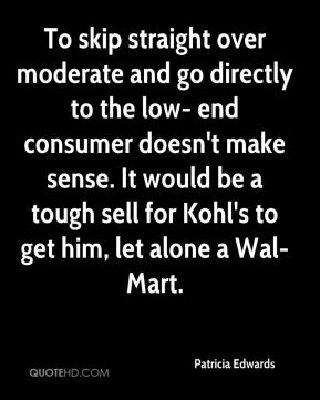 Patricia Edwards  - To skip straight over moderate and go directly to the low- end consumer doesn't make sense. It would be a tough sell for Kohl's to get him, let alone a Wal-Mart.