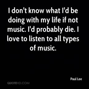 I don't know what I'd be doing with my life if not music. I'd probably die. I love to listen to all types of music.