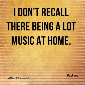 I don't recall there being a lot music at home.