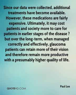 Since our data were collected, additional treatments have become available. However, these medications are fairly expensive. Ultimately, it may cost patients and society more to care for patients in earlier stages of the disease ? but over the long-term, when managed correctly and effectively, glaucoma patients can retain more of their vision and therefore remain more productive with a presumably higher quality of life.