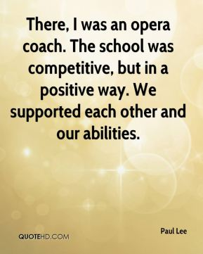 Paul Lee  - There, I was an opera coach. The school was competitive, but in a positive way. We supported each other and our abilities.