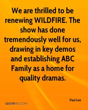 We are thrilled to be renewing WILDFIRE. The show has done tremendously well for us, drawing in key demos and establishing ABC Family as a home for quality dramas.